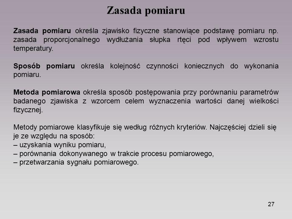 27 Zasada pomiaru określa zjawisko fizyczne stanowiące podstawę pomiaru np. zasada proporcjonalnego wydłużania słupka rtęci pod wpływem wzrostu temper