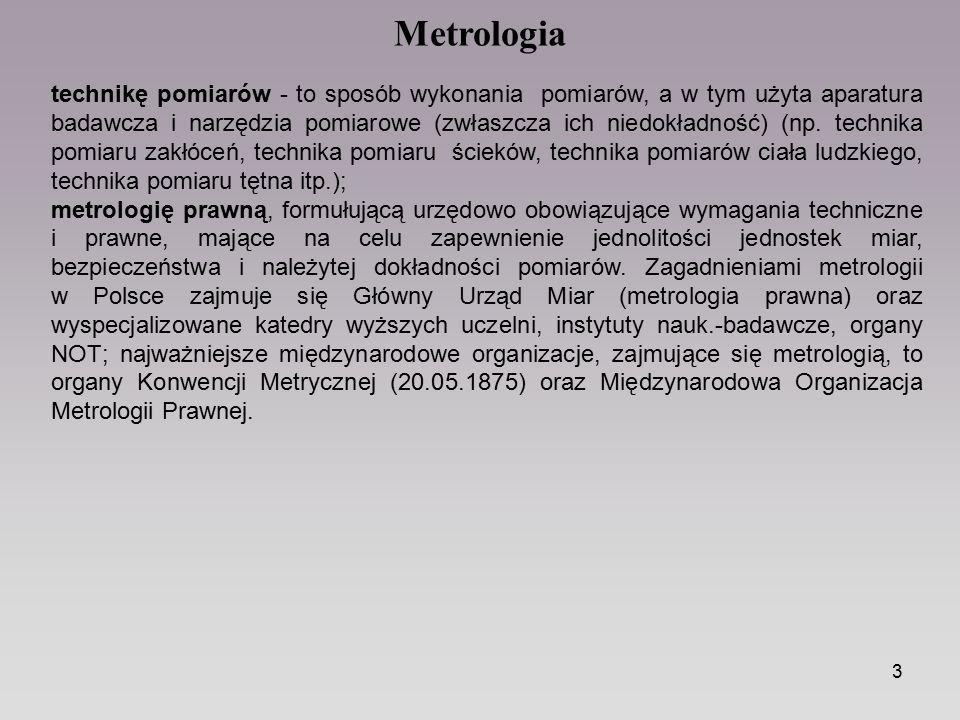 4 Metrologia Pomiar - doświadczalne porównanie określonej wielkości mierzalnej z wzorcem tej wielkości przyjętym umownie za jednostkę miary, którego wynikiem jest przyporządkowanie wartości liczbowej mówiącej ile razy wielkość mierzona jest większa lub mniejsza od wzorca.
