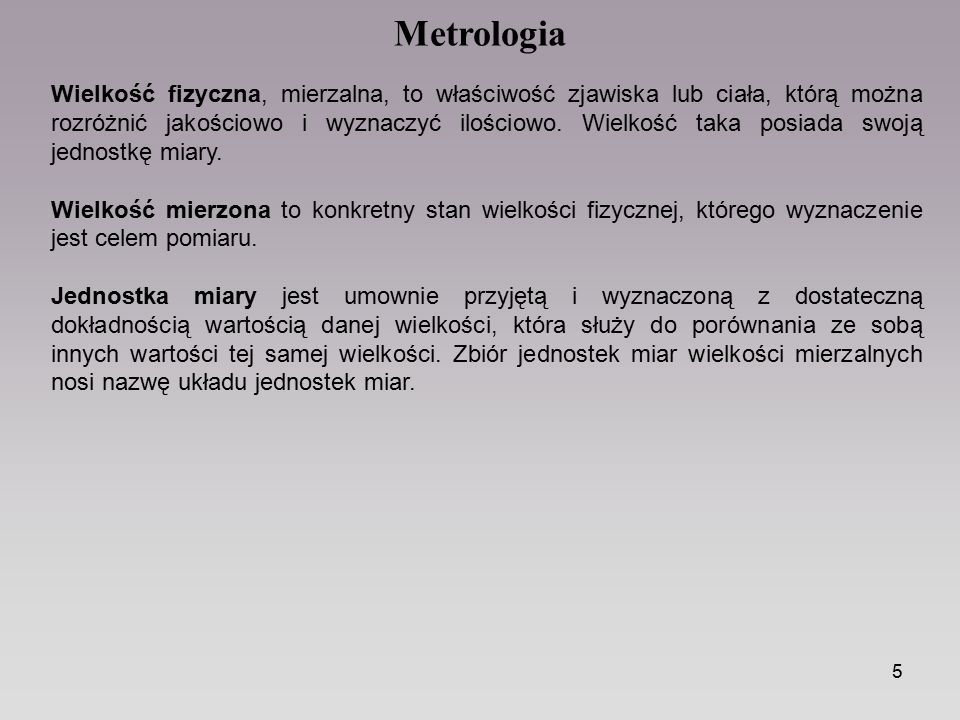 5 Metrologia Wielkość fizyczna, mierzalna, to właściwość zjawiska lub ciała, którą można rozróżnić jakościowo i wyznaczyć ilościowo. Wielkość taka pos