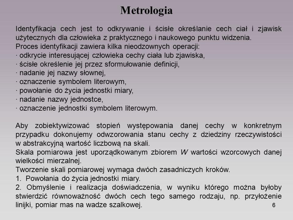 6 Metrologia Identyfikacja cech jest to odkrywanie i ścisłe określanie cech ciał i zjawisk użytecznych dla człowieka z praktycznego i naukowego punktu