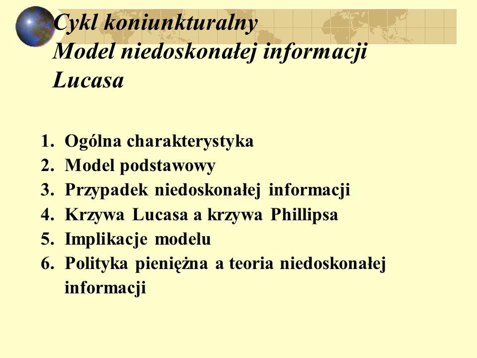 Cykl koniunkturalny Model niedoskonałej informacji Lucasa 1.Ogólna charakterystyka 2.Model podstawowy 3.Przypadek niedoskonałej informacji 4.Krzywa Lucasa a krzywa Phillipsa 5.Implikacje modelu 6.Polityka pieniężna a teoria niedoskonałej informacji