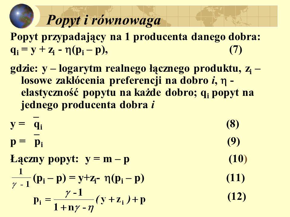 Popyt i równowaga Popyt przypadający na 1 producenta danego dobra: q i = y + z i -  (p i – p), (7) gdzie: y – logarytm realnego łącznego produktu, z i – losowe zakłócenia preferencji na dobro i,  - elastyczność popytu na każde dobro; q i popyt na jednego producenta dobra i y =  q i (8) p =  p i (9) Łączny popyt: y = m – p (10) (p i – p) = y+z i -  (p i – p) (11) (12)