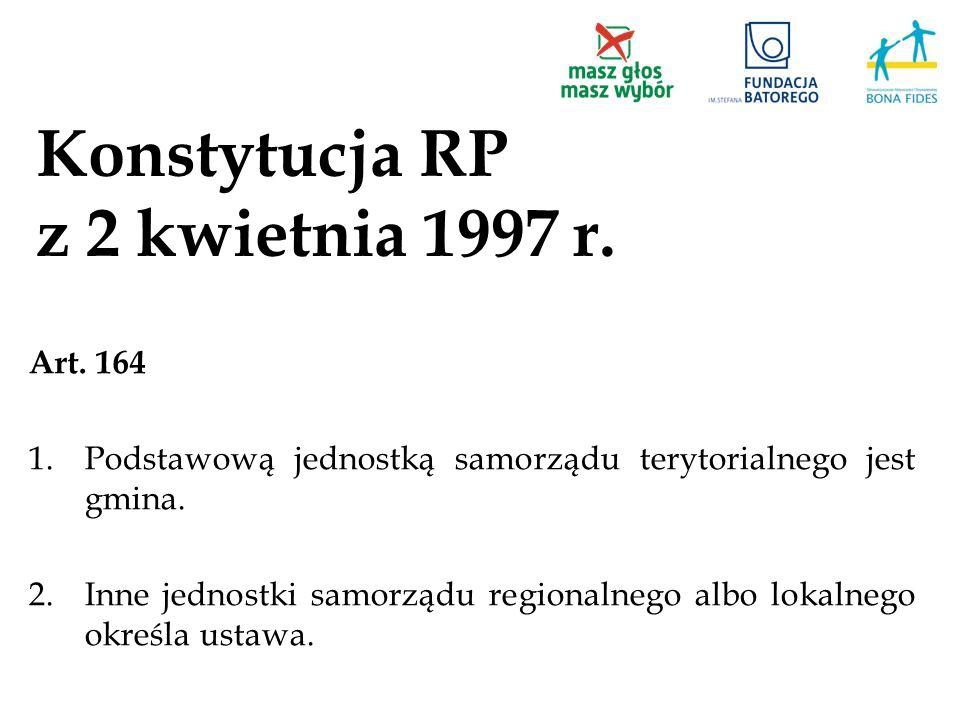 Konstytucja RP z 2 kwietnia 1997 r. Art. 164 1.Podstawową jednostką samorządu terytorialnego jest gmina. 2.Inne jednostki samorządu regionalnego albo