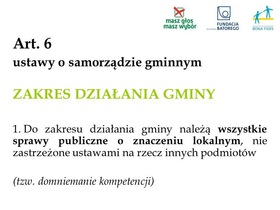 Art. 6 ustawy o samorządzie gminnym ZAKRES DZIAŁANIA GMINY 1. Do zakresu działania gminy należą wszystkie sprawy publiczne o znaczeniu lokalnym, nie z