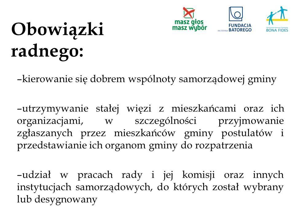 Obowiązki radnego: –kierowanie się dobrem wspólnoty samorządowej gminy –utrzymywanie stałej więzi z mieszkańcami oraz ich organizacjami, w szczególnoś