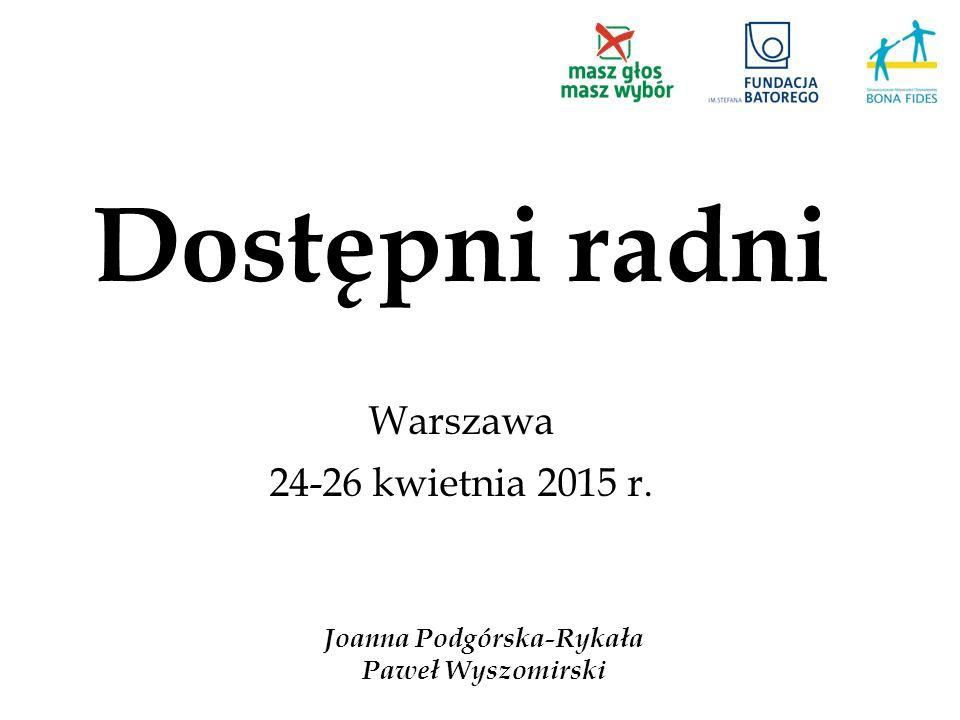 Dostępni radni Warszawa 24-26 kwietnia 2015 r. Joanna Podgórska-Rykała Paweł Wyszomirski