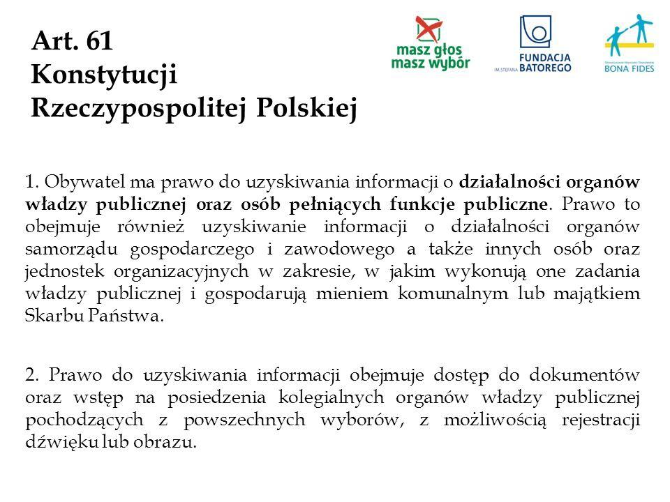 Art. 61 Konstytucji Rzeczypospolitej Polskiej 1. Obywatel ma prawo do uzyskiwania informacji o działalności organów władzy publicznej oraz osób pełnią