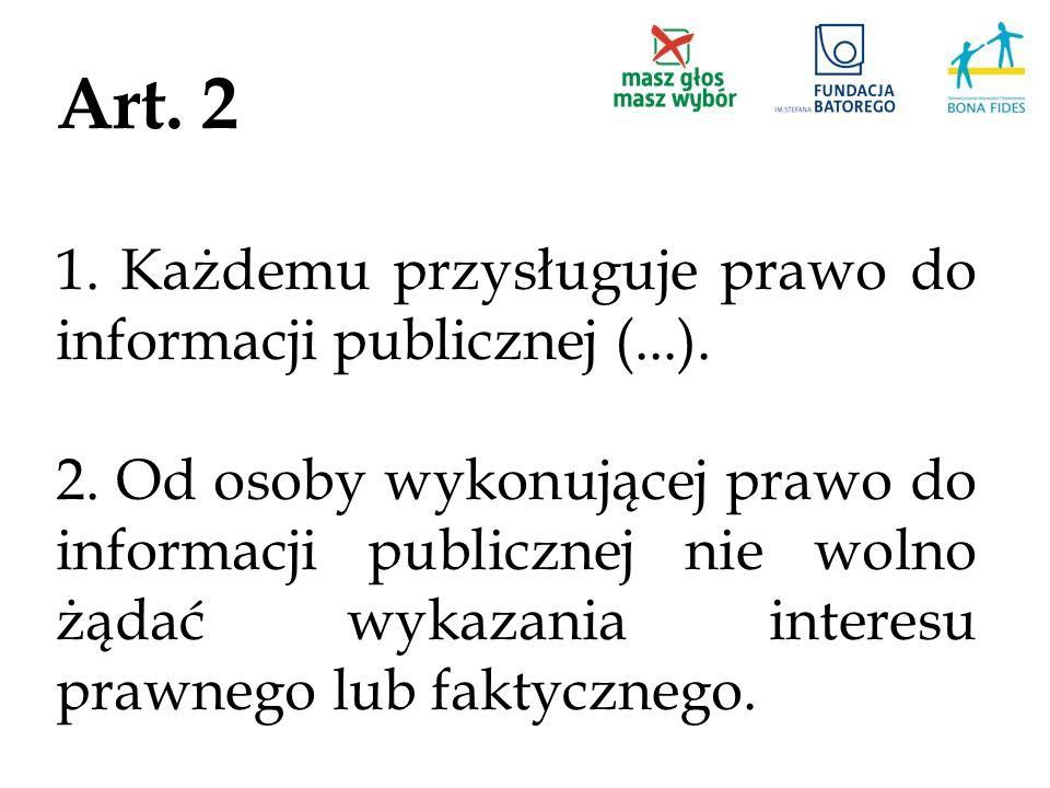 Art. 2 1. Każdemu przysługuje prawo do informacji publicznej (...). 2. Od osoby wykonującej prawo do informacji publicznej nie wolno żądać wykazania i