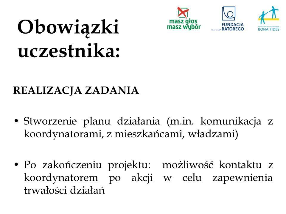 Obowiązki uczestnika: REALIZACJA ZADANIA Stworzenie planu działania (m.in. komunikacja z koordynatorami, z mieszkańcami, władzami) Po zakończeniu proj