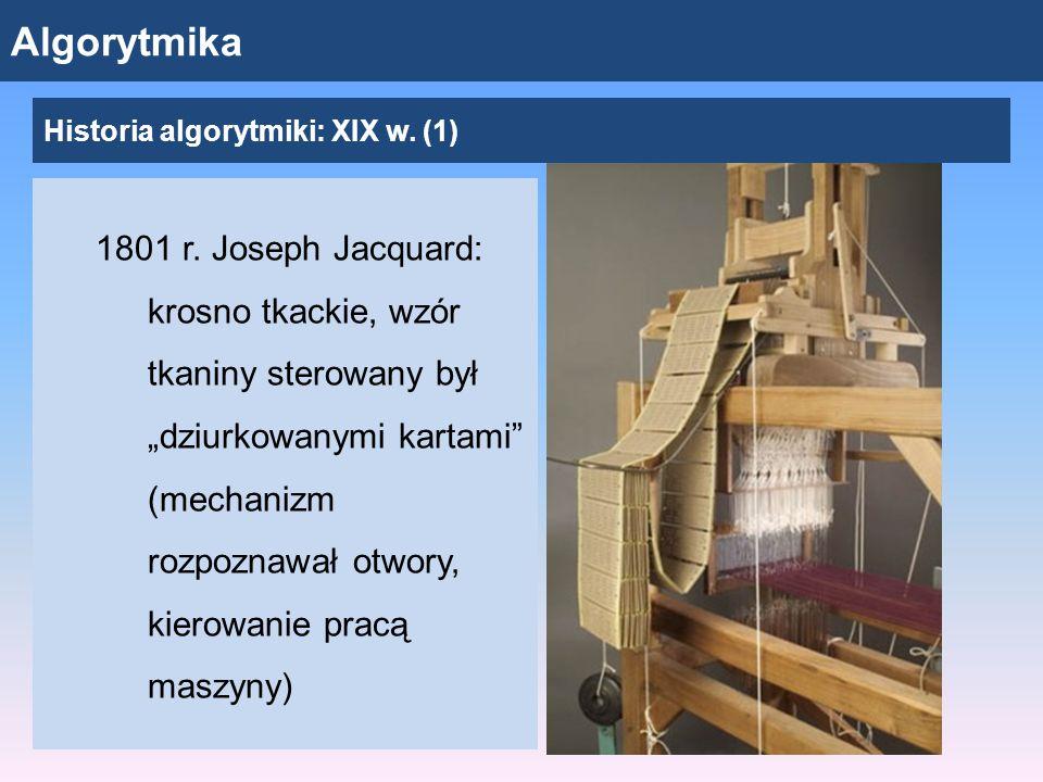 """Algorytmika 1801 r. Joseph Jacquard: krosno tkackie, wzór tkaniny sterowany był """"dziurkowanymi kartami"""" (mechanizm rozpoznawał otwory, kierowanie prac"""