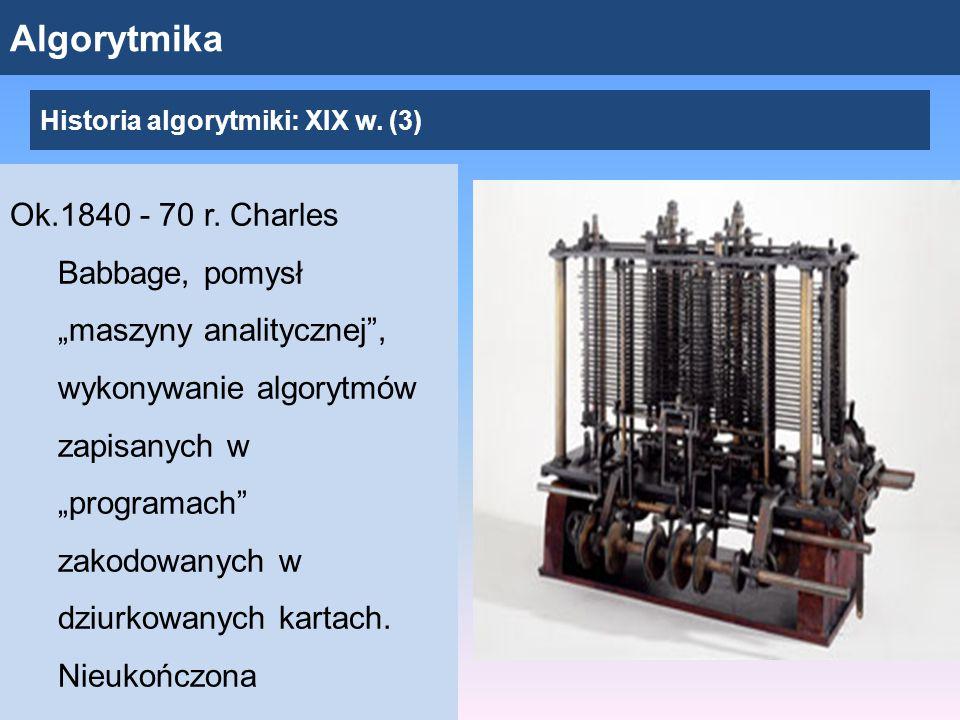 """Algorytmika Ok.1840 - 70 r. Charles Babbage, pomysł """"maszyny analitycznej"""", wykonywanie algorytmów zapisanych w """"programach"""" zakodowanych w dziurkowan"""