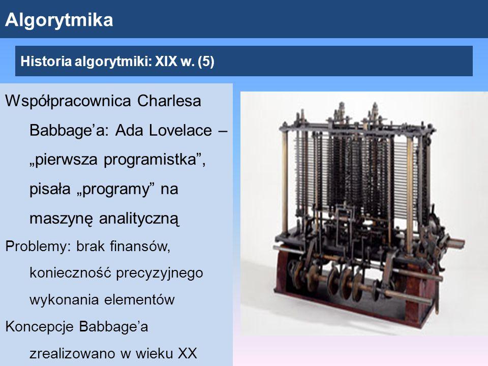 """Algorytmika Współpracownica Charlesa Babbage'a: Ada Lovelace – """"pierwsza programistka , pisała """"programy na maszynę analityczną Problemy: brak finansów, konieczność precyzyjnego wykonania elementów Koncepcje Babbage'a zrealizowano w wieku XX Historia algorytmiki: XIX w."""