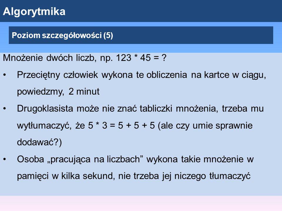Algorytmika Poziom szczegółowości (5) Mnożenie dwóch liczb, np.
