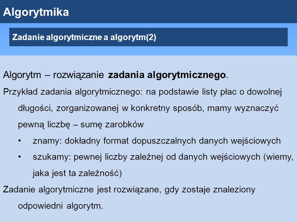 Algorytmika Zadanie algorytmiczne a algorytm(2) Algorytm – rozwiązanie zadania algorytmicznego.