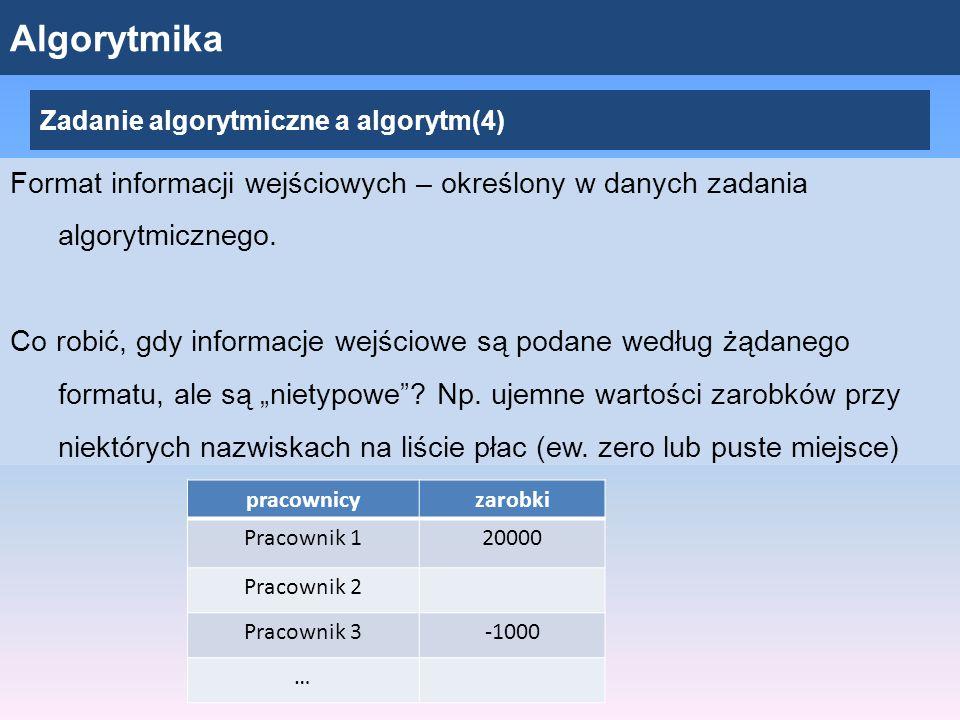 Algorytmika Zadanie algorytmiczne a algorytm(4) Format informacji wejściowych – określony w danych zadania algorytmicznego.