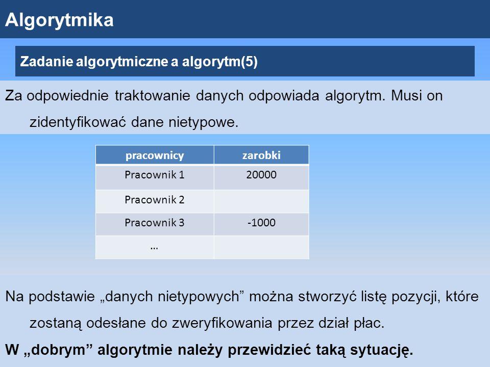 Algorytmika Zadanie algorytmiczne a algorytm(5) Za odpowiednie traktowanie danych odpowiada algorytm.