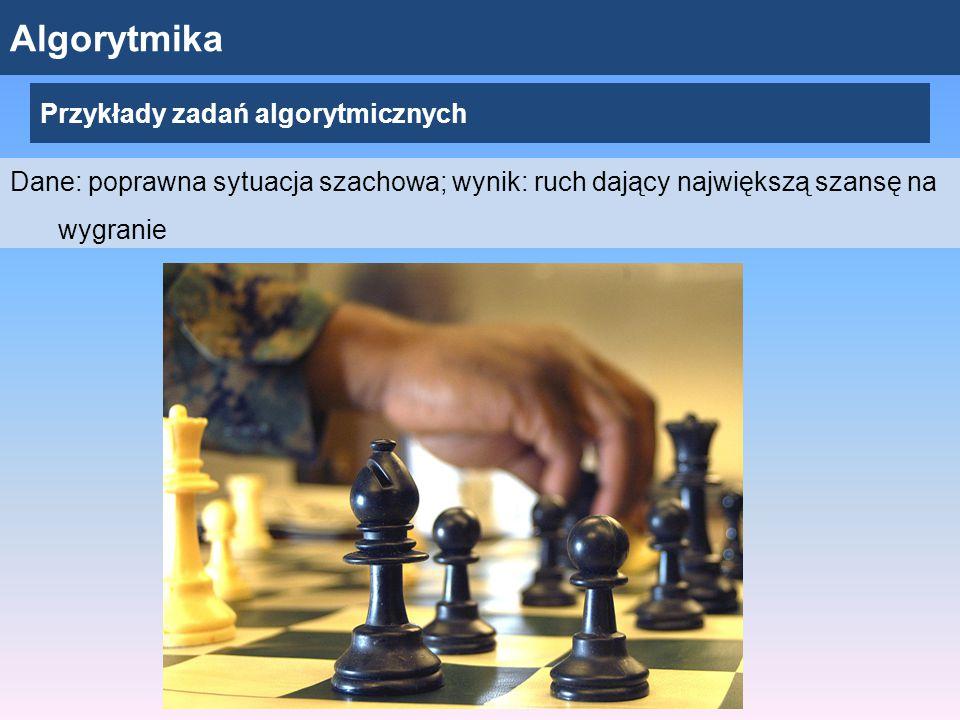 Algorytmika Przykłady zadań algorytmicznych Dane: poprawna sytuacja szachowa; wynik: ruch dający największą szansę na wygranie
