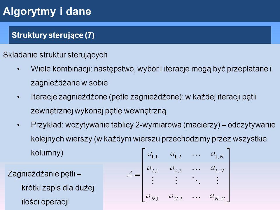 Algorytmy i dane Struktury sterujące (7) Składanie struktur sterujących Wiele kombinacji: następstwo, wybór i iteracje mogą być przeplatane i zagnieżdżane w sobie Iteracje zagnieżdżone (pętle zagnieżdżone): w każdej iteracji pętli zewnętrznej wykonaj pętlę wewnętrzną Przykład: wczytywanie tablicy 2-wymiarowa (macierzy) – odczytywanie kolejnych wierszy (w każdym wierszu przechodzimy przez wszystkie kolumny) Zagnieżdżanie pętli – krótki zapis dla dużej ilości operacji