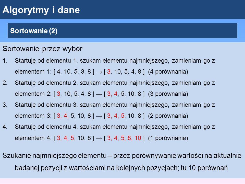 Algorytmy i dane Sortowanie (2) Sortowanie przez wybór 1.Startuję od elementu 1, szukam elementu najmniejszego, zamieniam go z elementem 1: [ 4, 10, 5, 3, 8 ]  [ 3, 10, 5, 4, 8 ] (4 porównania) 2.Startuję od elementu 2, szukam elementu najmniejszego, zamieniam go z elementem 2: [ 3, 10, 5, 4, 8 ]  [ 3, 4, 5, 10, 8 ] (3 porównania) 3.Startuję od elementu 3, szukam elementu najmniejszego, zamieniam go z elementem 3: [ 3, 4, 5, 10, 8 ]  [ 3, 4, 5, 10, 8 ] (2 porównania) 4.Startuję od elementu 4, szukam elementu najmniejszego, zamieniam go z elementem 4: [ 3, 4, 5, 10, 8 ]  [ 3, 4, 5, 8, 10 ] (1 porównanie) Szukanie najmniejszego elementu – przez porównywanie wartości na aktualnie badanej pozycji z wartościami na kolejnych pozycjach; tu 10 porównań