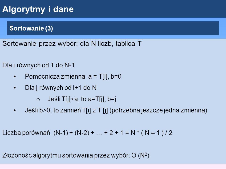 Algorytmy i dane Sortowanie (3) Sortowanie przez wybór: dla N liczb, tablica T Dla i równych od 1 do N-1 Pomocnicza zmienna a = T[i], b=0 Dla j równych od i+1 do N o Jeśli T[j]<a, to a=T[j], b=j Jeśli b>0, to zamień T[i] z T [j] (potrzebna jeszcze jedna zmienna) Liczba porównań (N-1) + (N-2) + … + 2 + 1 = N * ( N – 1 ) / 2 Złożoność algorytmu sortowania przez wybór: O (N 2 )