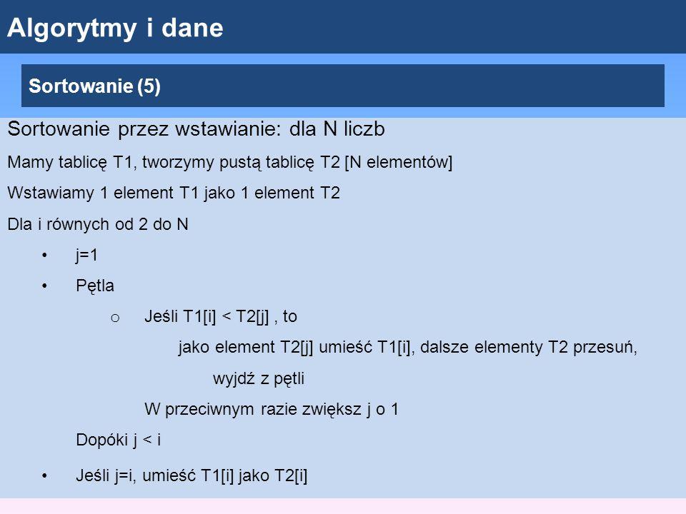 Algorytmy i dane Sortowanie (5) Sortowanie przez wstawianie: dla N liczb Mamy tablicę T1, tworzymy pustą tablicę T2 [N elementów] Wstawiamy 1 element T1 jako 1 element T2 Dla i równych od 2 do N j=1 Pętla o Jeśli T1[i] < T2[j], to jako element T2[j] umieść T1[i], dalsze elementy T2 przesuń, wyjdź z pętli W przeciwnym razie zwiększ j o 1 Dopóki j < i Jeśli j=i, umieść T1[i] jako T2[i]
