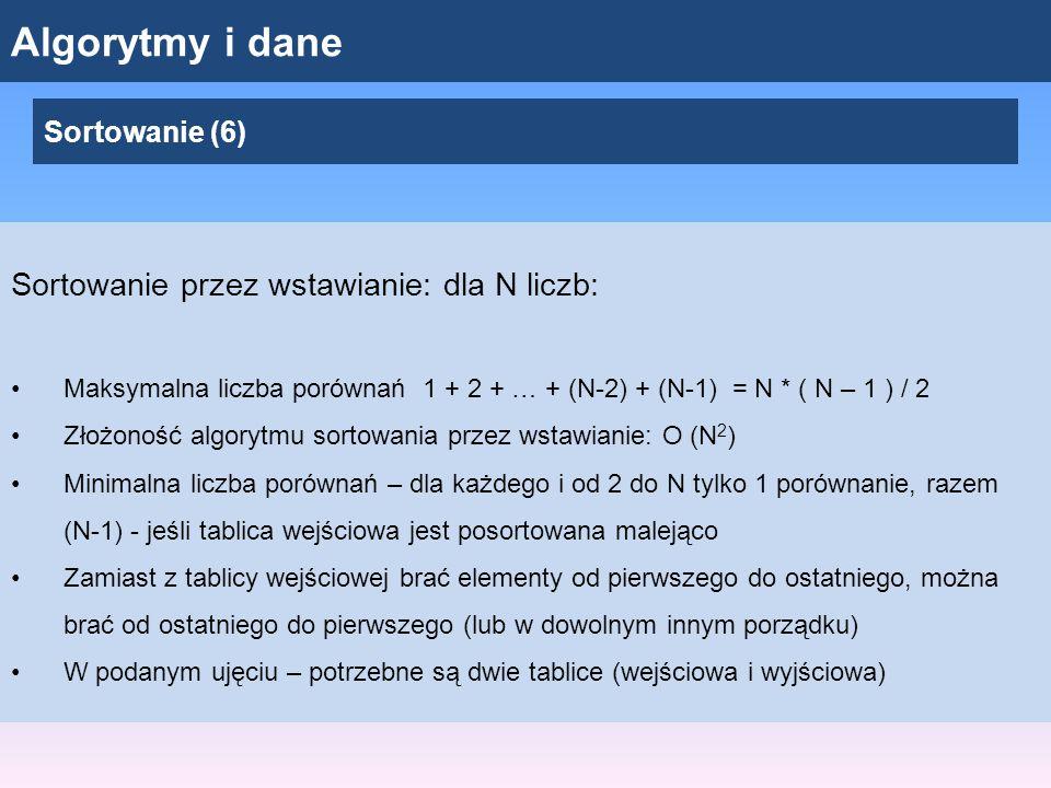Algorytmy i dane Sortowanie (6) Sortowanie przez wstawianie: dla N liczb: Maksymalna liczba porównań 1 + 2 + … + (N-2) + (N-1) = N * ( N – 1 ) / 2 Złożoność algorytmu sortowania przez wstawianie: O (N 2 ) Minimalna liczba porównań – dla każdego i od 2 do N tylko 1 porównanie, razem (N-1) - jeśli tablica wejściowa jest posortowana malejąco Zamiast z tablicy wejściowej brać elementy od pierwszego do ostatniego, można brać od ostatniego do pierwszego (lub w dowolnym innym porządku) W podanym ujęciu – potrzebne są dwie tablice (wejściowa i wyjściowa)