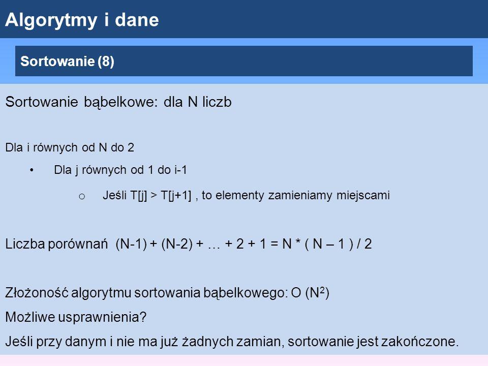 Algorytmy i dane Sortowanie (8) Sortowanie bąbelkowe: dla N liczb Dla i równych od N do 2 Dla j równych od 1 do i-1 o Jeśli T[j] > T[j+1], to elementy zamieniamy miejscami Liczba porównań (N-1) + (N-2) + … + 2 + 1 = N * ( N – 1 ) / 2 Złożoność algorytmu sortowania bąbelkowego: O (N 2 ) Możliwe usprawnienia.