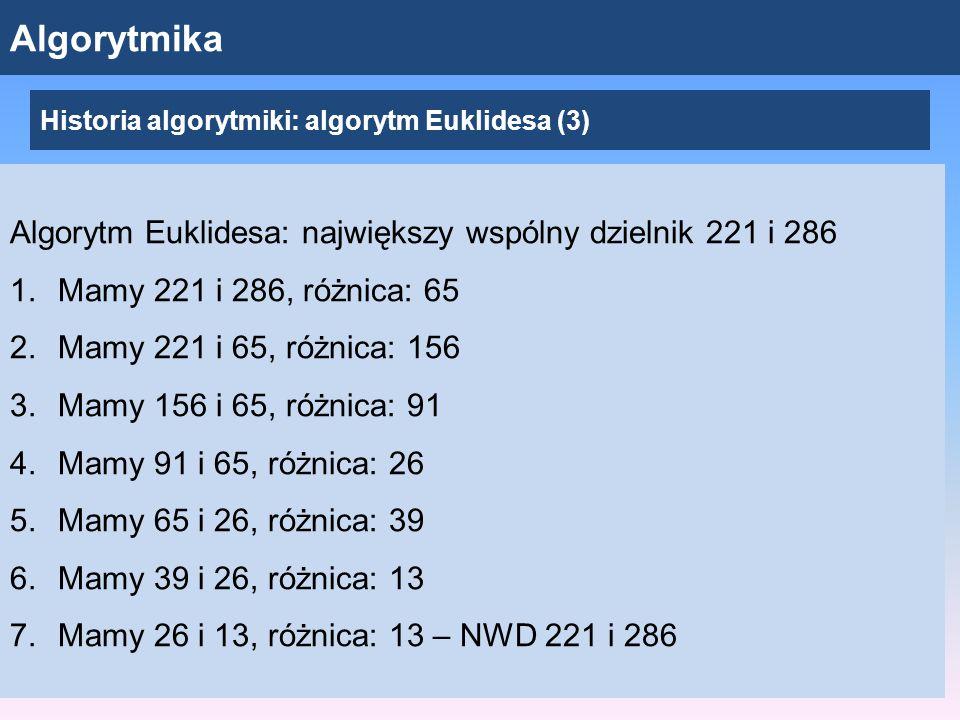Algorytmika Algorytm Euklidesa: największy wspólny dzielnik 221 i 286 1.Mamy 221 i 286, różnica: 65 2.Mamy 221 i 65, różnica: 156 3.Mamy 156 i 65, różnica: 91 4.Mamy 91 i 65, różnica: 26 5.Mamy 65 i 26, różnica: 39 6.Mamy 39 i 26, różnica: 13 7.Mamy 26 i 13, różnica: 13 – NWD 221 i 286 Historia algorytmiki: algorytm Euklidesa (3)