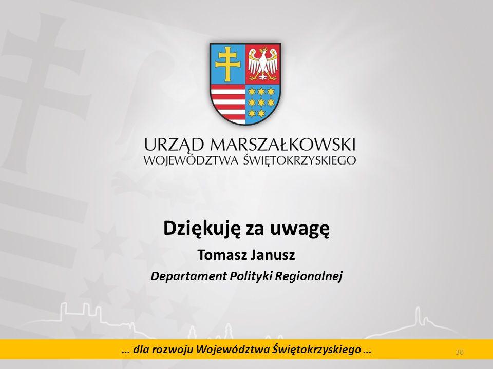 30 … dla rozwoju Województwa Świętokrzyskiego … Dziękuję za uwagę Tomasz Janusz Departament Polityki Regionalnej 30