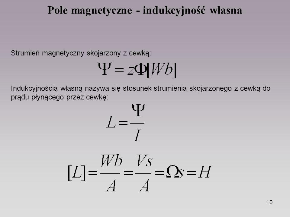 10 Pole magnetyczne - indukcyjność własna Strumień magnetyczny skojarzony z cewką: Indukcyjnością własną nazywa się stosunek strumienia skojarzonego z cewką do prądu płynącego przez cewkę: