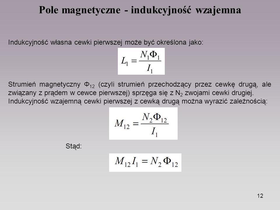 12 Pole magnetyczne - indukcyjność wzajemna Indukcyjność własna cewki pierwszej może być określona jako: Strumień magnetyczny Φ 12 (czyli strumień przechodzący przez cewkę drugą, ale związany z prądem w cewce pierwszej) sprzęga się z N 2 zwojami cewki drugiej.