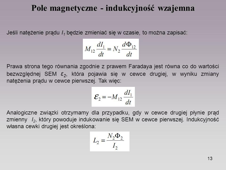 13 Pole magnetyczne - indukcyjność wzajemna Jeśli natężenie prądu I 1 będzie zmieniać się w czasie, to można zapisać: Prawa strona tego równania zgodnie z prawem Faradaya jest równa co do wartości bezwzględnej SEM ε 2, która pojawia się w cewce drugiej, w wyniku zmiany natężenia prądu w cewce pierwszej.