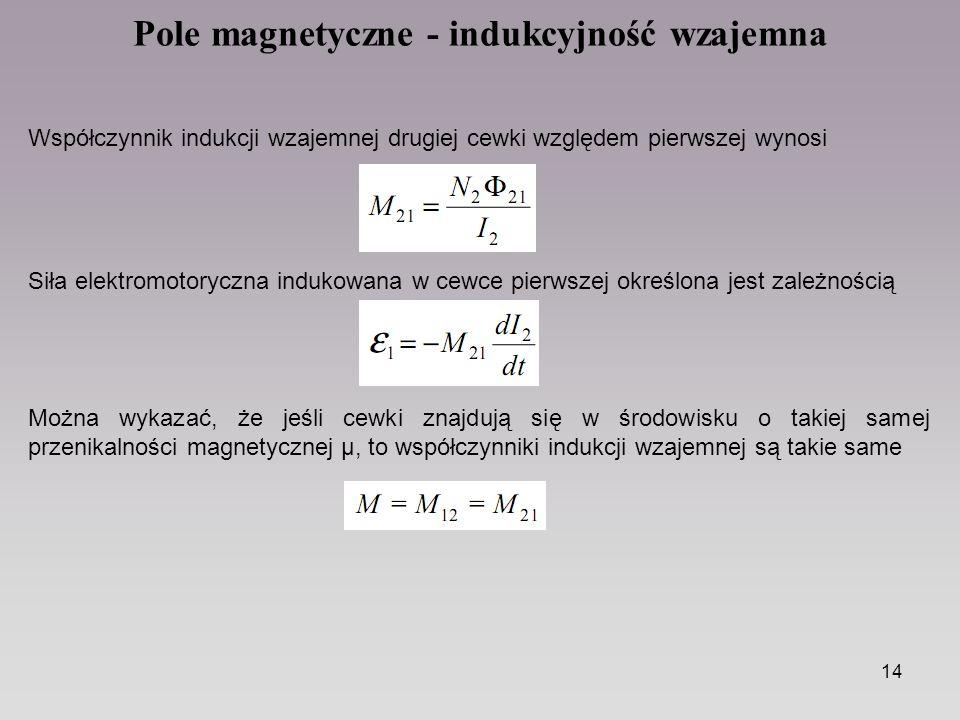 14 Pole magnetyczne - indukcyjność wzajemna Współczynnik indukcji wzajemnej drugiej cewki względem pierwszej wynosi Siła elektromotoryczna indukowana w cewce pierwszej określona jest zależnością Można wykazać, że jeśli cewki znajdują się w środowisku o takiej samej przenikalności magnetycznej µ, to współczynniki indukcji wzajemnej są takie same