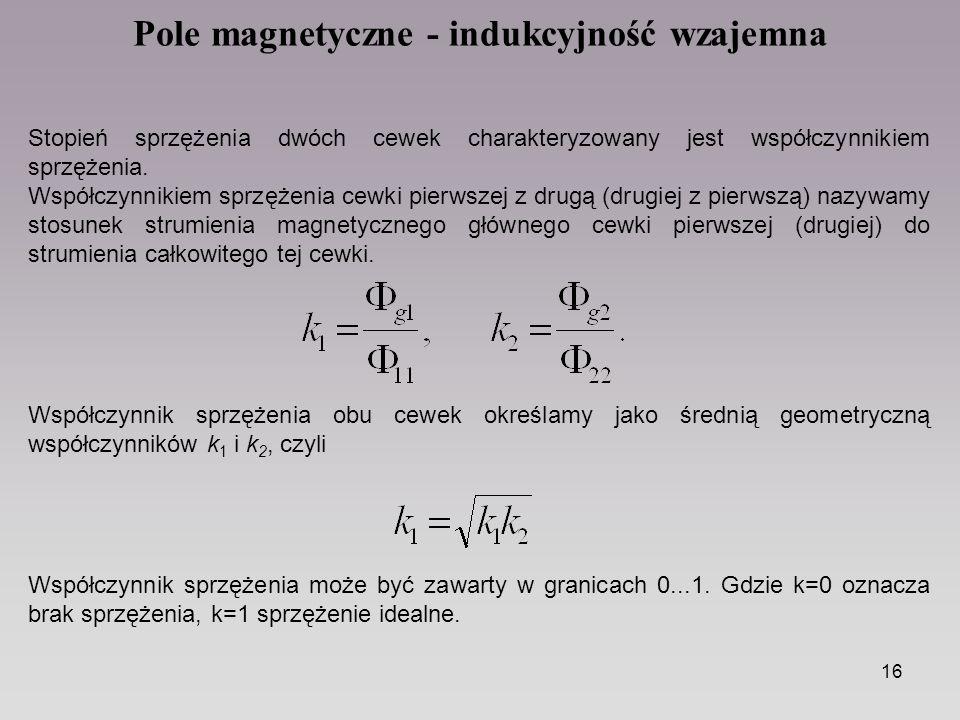 16 Pole magnetyczne - indukcyjność wzajemna Stopień sprzężenia dwóch cewek charakteryzowany jest współczynnikiem sprzężenia. Współczynnikiem sprzężeni