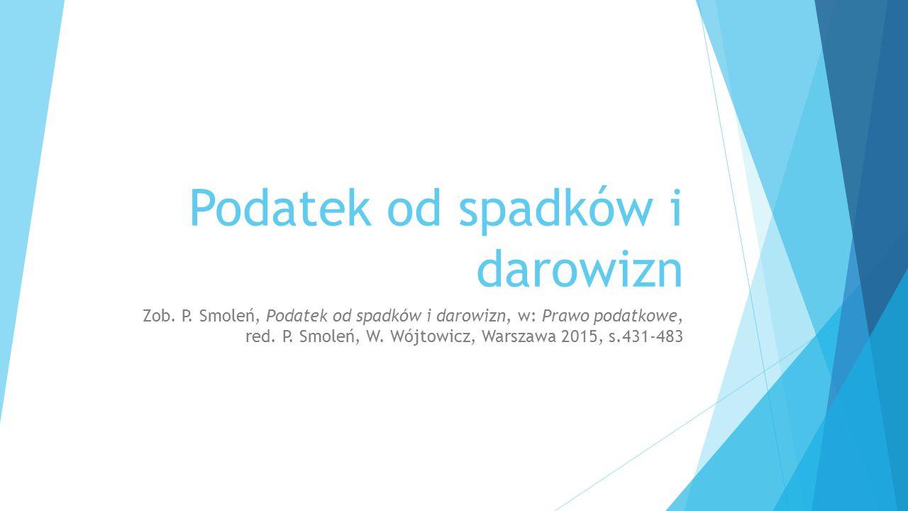 Podatek od spadków i darowizn Zob. P. Smoleń, Podatek od spadków i darowizn, w: Prawo podatkowe, red. P. Smoleń, W. Wójtowicz, Warszawa 2015, s.431-48