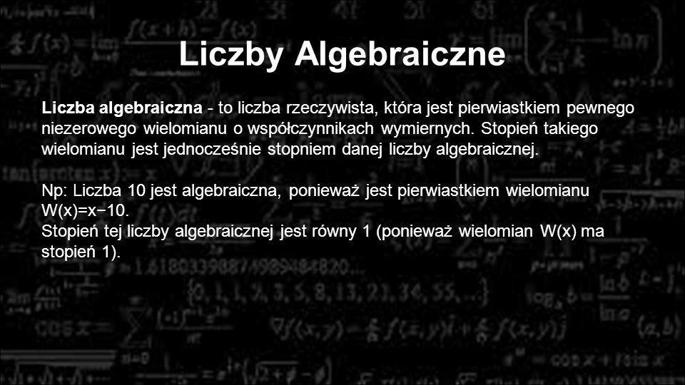 Liczby Algebraiczne Liczba algebraiczna - to liczba rzeczywista, która jest pierwiastkiem pewnego niezerowego wielomianu o współczynnikach wymiernych.