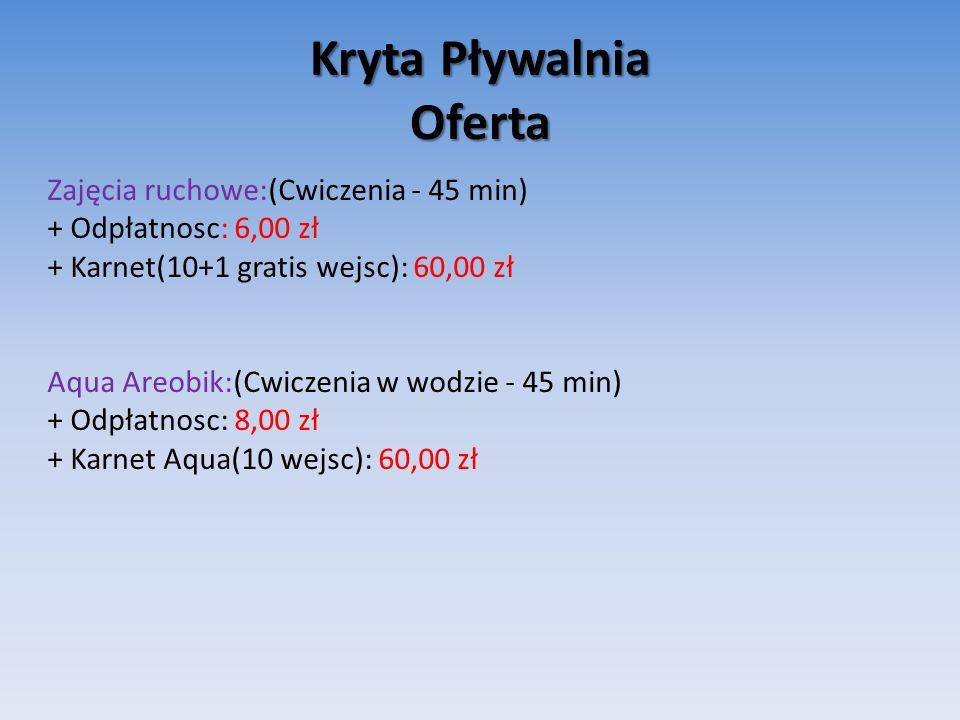 Kryta Pływalnia Oferta Zajęcia ruchowe:(Cwiczenia - 45 min) + Odpłatnosc: 6,00 zł + Karnet(10+1 gratis wejsc): 60,00 zł Aqua Areobik:(Cwiczenia w wodzie - 45 min) + Odpłatnosc: 8,00 zł + Karnet Aqua(10 wejsc): 60,00 zł