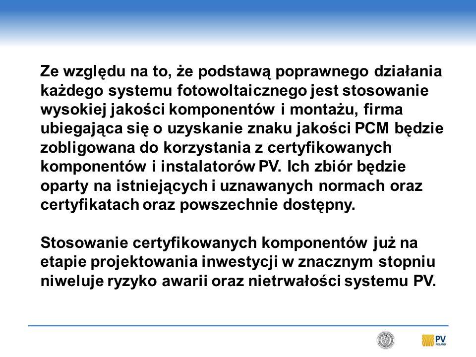 Ze względu na to, że podstawą poprawnego działania każdego systemu fotowoltaicznego jest stosowanie wysokiej jakości komponentów i montażu, firma ubiegająca się o uzyskanie znaku jakości PCM będzie zobligowana do korzystania z certyfikowanych komponentów i instalatorów PV.