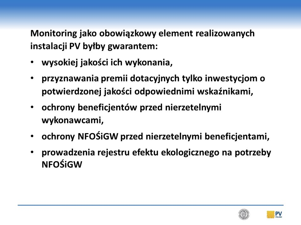 Monitoring jako obowiązkowy element realizowanych instalacji PV byłby gwarantem: wysokiej jakości ich wykonania, przyznawania premii dotacyjnych tylko inwestycjom o potwierdzonej jakości odpowiednimi wskaźnikami, ochrony beneficjentów przed nierzetelnymi wykonawcami, ochrony NFOŚiGW przed nierzetelnymi beneficjentami, prowadzenia rejestru efektu ekologicznego na potrzeby NFOŚiGW