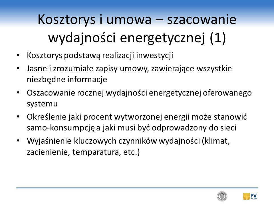 Kosztorys i umowa – szacowanie wydajności energetycznej (1) Kosztorys podstawą realizacji inwestycji Jasne i zrozumiałe zapisy umowy, zawierające wszystkie niezbędne informacje Oszacowanie rocznej wydajności energetycznej oferowanego systemu Określenie jaki procent wytworzonej energii może stanowić samo-konsumpcję a jaki musi być odprowadzony do sieci Wyjaśnienie kluczowych czynników wydajności (klimat, zacienienie, temparatura, etc.)