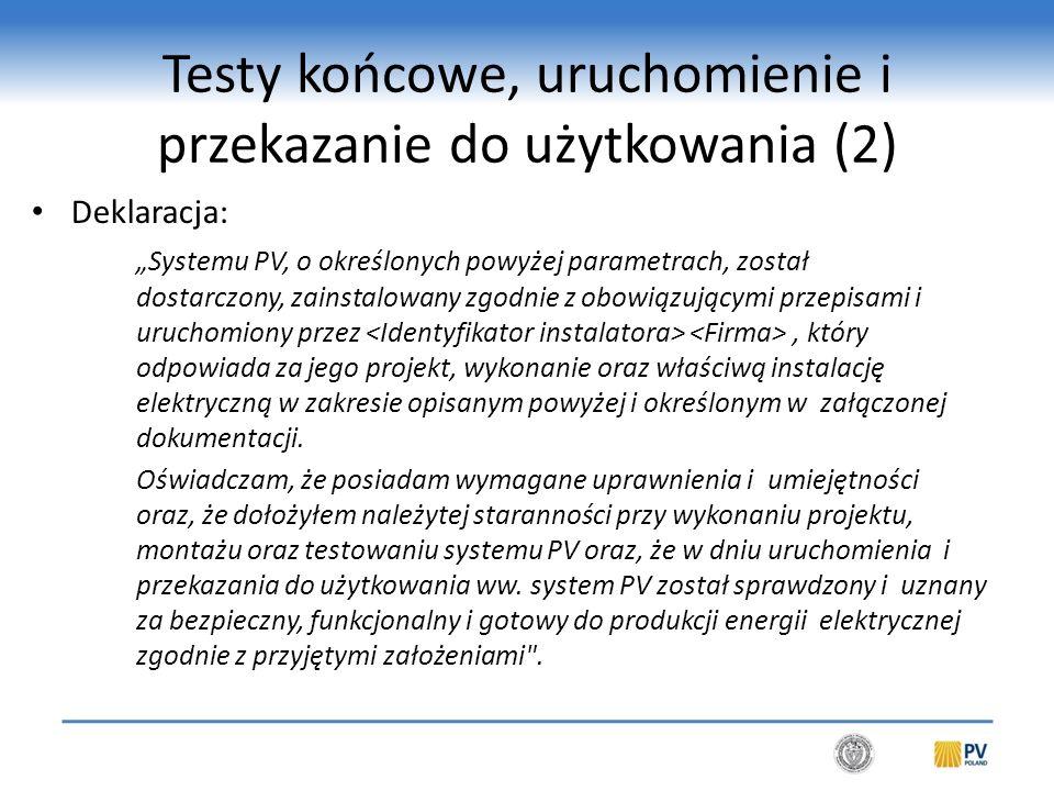"""Testy końcowe, uruchomienie i przekazanie do użytkowania (2) Deklaracja: """"Systemu PV, o określonych powyżej parametrach, został dostarczony, zainstalowany zgodnie z obowiązującymi przepisami i uruchomiony przez, który odpowiada za jego projekt, wykonanie oraz właściwą instalację elektryczną w zakresie opisanym powyżej i określonym w załączonej dokumentacji."""