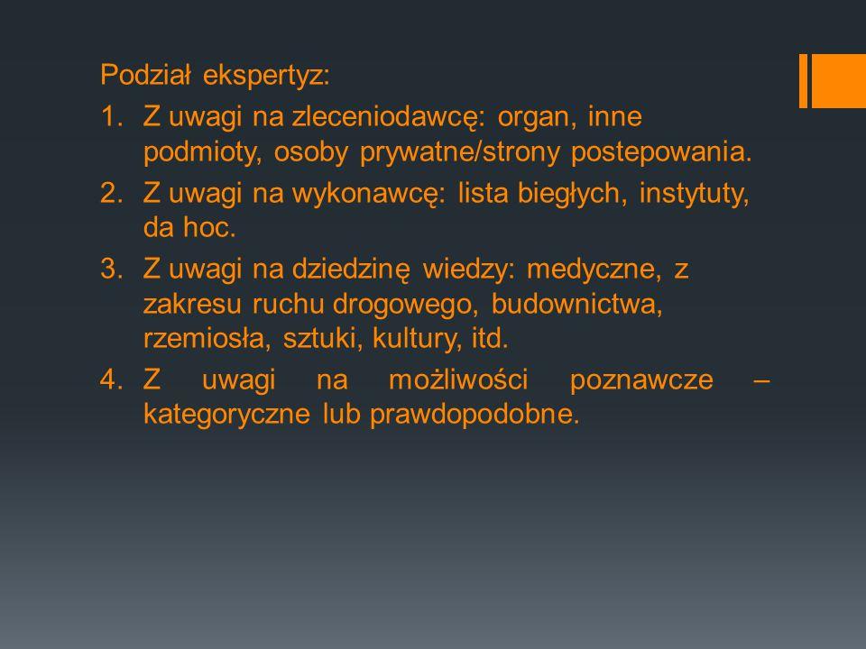 Podział ekspertyz: 1.Z uwagi na zleceniodawcę: organ, inne podmioty, osoby prywatne/strony postepowania. 2.Z uwagi na wykonawcę: lista biegłych, insty