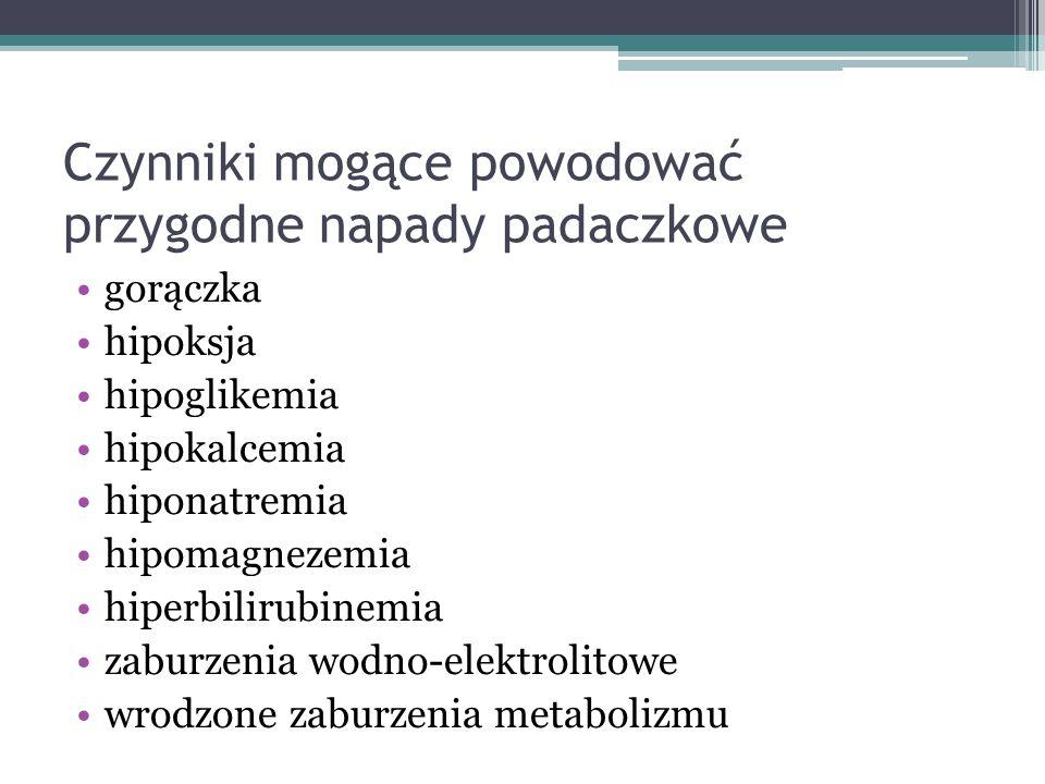 Czynniki mogące powodować przygodne napady padaczkowe gorączka hipoksja hipoglikemia hipokalcemia hiponatremia hipomagnezemia hiperbilirubinemia zabur