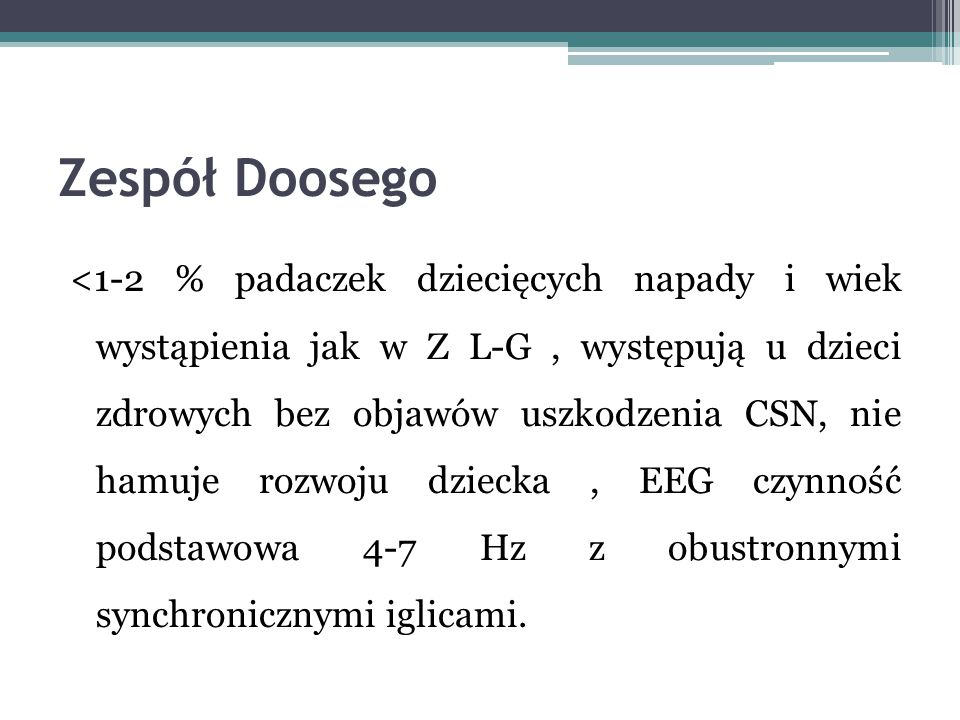 Zespół Doosego <1-2 % padaczek dziecięcych napady i wiek wystąpienia jak w Z L-G, występują u dzieci zdrowych bez objawów uszkodzenia CSN, nie hamuje
