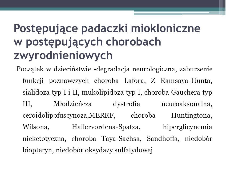 Postępujące padaczki miokloniczne w postępujących chorobach zwyrodnieniowych Początek w dzieciństwie -degradacja neurologiczna, zaburzenie funkcji poz
