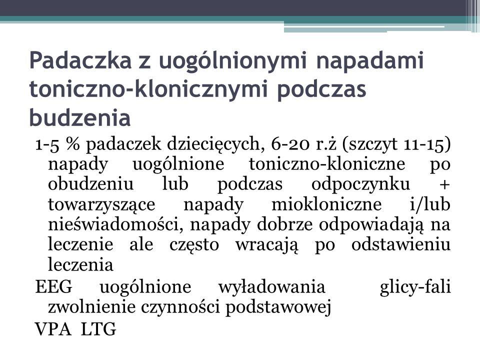 Padaczka z uogólnionymi napadami toniczno-klonicznymi podczas budzenia 1-5 % padaczek dziecięcych, 6-20 r.ż (szczyt 11-15) napady uogólnione toniczno-