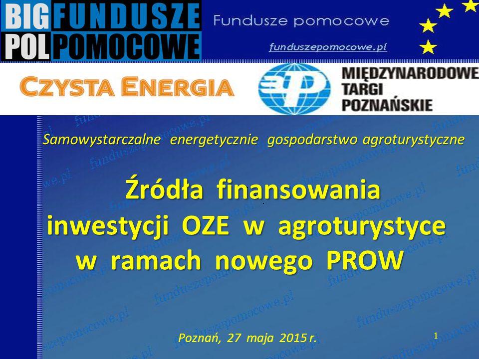 Źródła finansowania inwestycji OZE w agroturystyce w ramach nowego PROW Źródła finansowania inwestycji OZE w agroturystyce w ramach nowego PROW Poznań, 27 maja 2015 r.