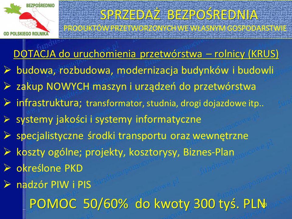 SPRZEDAŻ BEZPOŚREDNIA SPRZEDAŻ BEZPOŚREDNIA PRODUKTÓW PRZETWORZONYCH WE WŁASNYM GOSPODARSTWIE DOTACJA do uruchomienia przetwórstwa – rolnicy (KRUS)  budowa, rozbudowa, modernizacja budynków i budowli  zakup NOWYCH maszyn i urządzeń do przetwórstwa  infrastruktura; transformator, studnia, drogi dojazdowe itp..