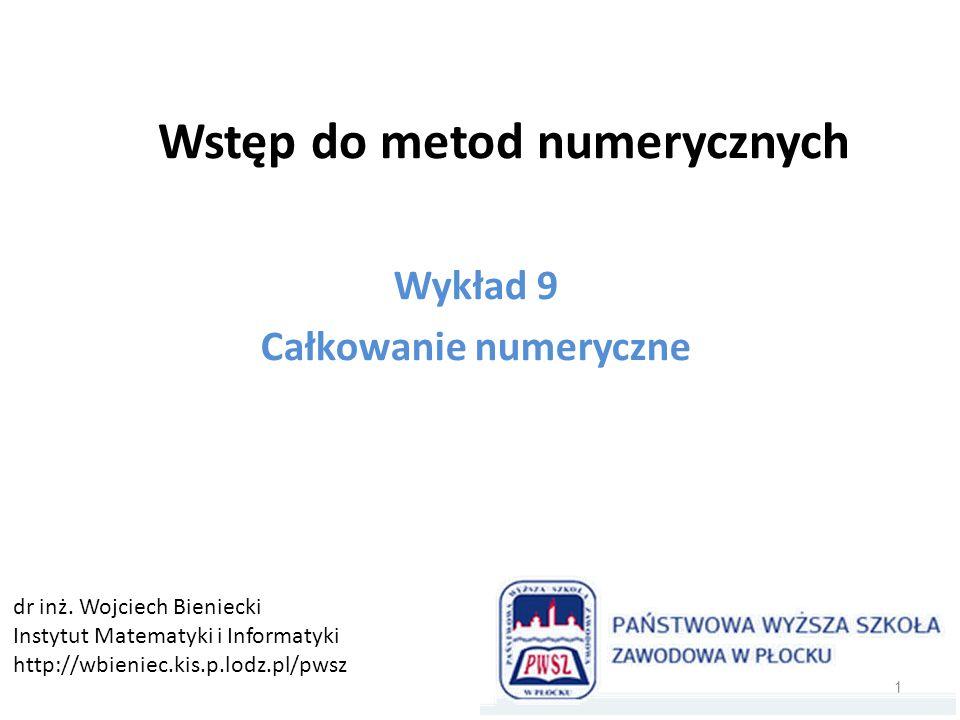 Wstęp do metod numerycznych Wykład 9 Całkowanie numeryczne 1 dr inż. Wojciech Bieniecki Instytut Matematyki i Informatyki http://wbieniec.kis.p.lodz.p