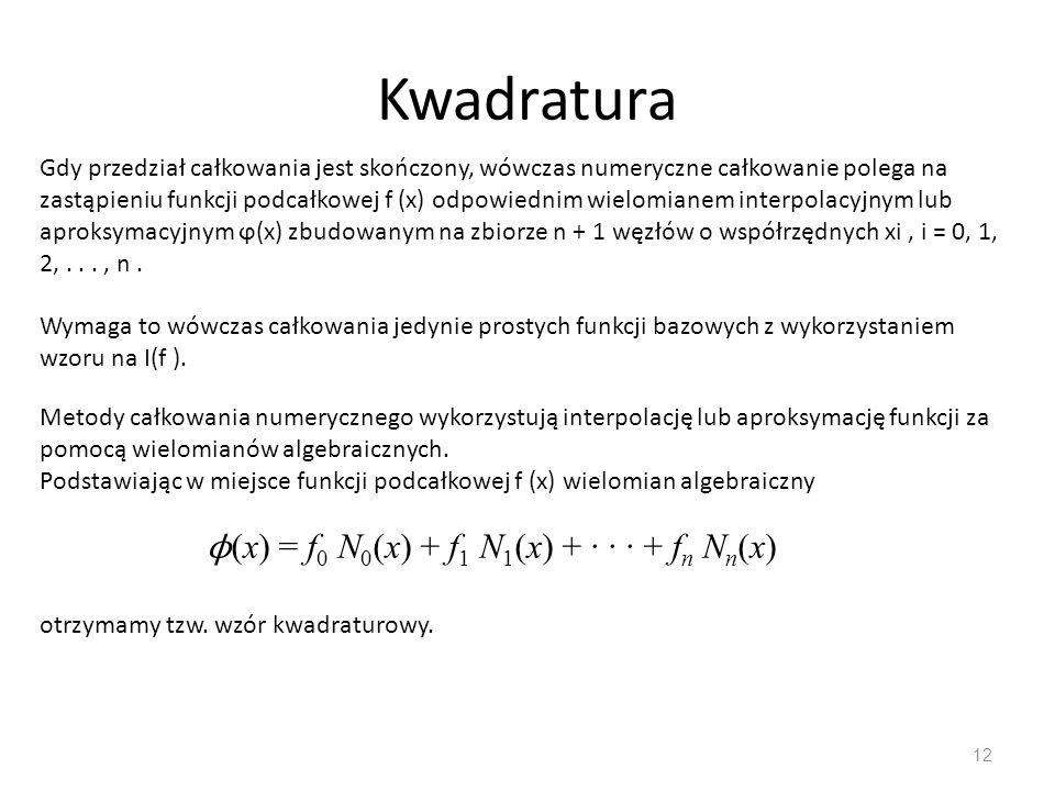 Kwadratura 12 Gdy przedział całkowania jest skończony, wówczas numeryczne całkowanie polega na zastąpieniu funkcji podcałkowej f (x) odpowiednim wielo